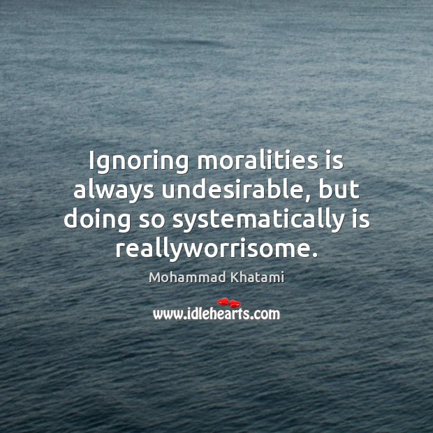 Image, Ignoring moralities is always undesirable, but doing so systematically is reallyworrisome.