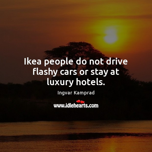 Ikea people do not drive flashy cars or stay at luxury hotels. Image