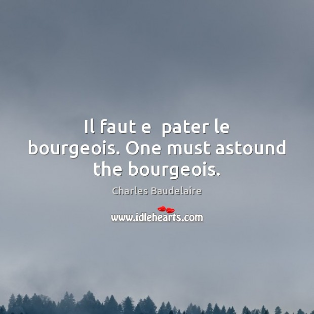 Image, Il faut e  pater le bourgeois. One must astound the bourgeois.