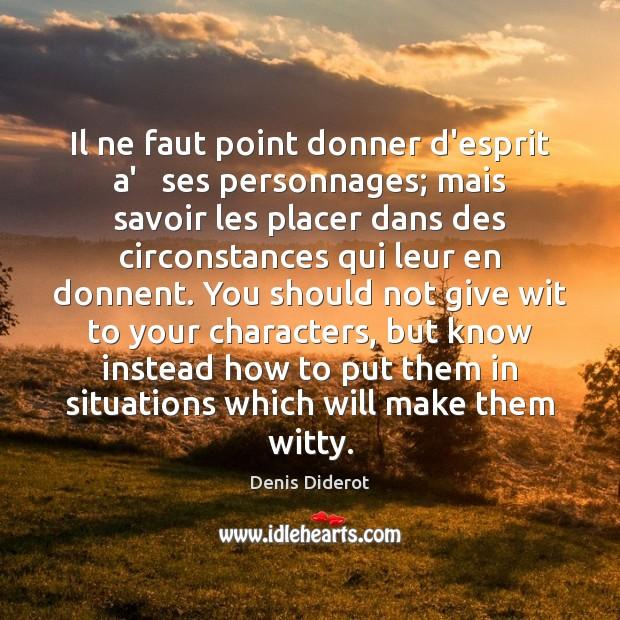 Il ne faut point donner d'esprit a'   ses personnages; mais savoir les Denis Diderot Picture Quote