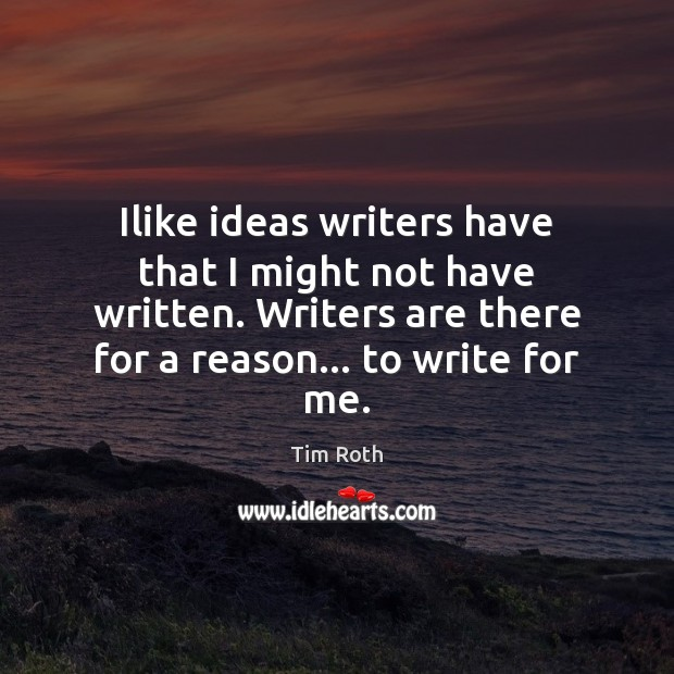 Ilike ideas writers have that I might not have written. Writers are Tim Roth Picture Quote