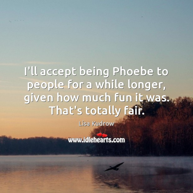 I'll accept being Phoebe to people for a while longer, given how Lisa Kudrow Picture Quote