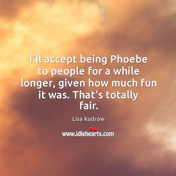 I'll accept being phoebe to people for a while longer, given how much fun it was. That's totally fair. Lisa Kudrow Picture Quote