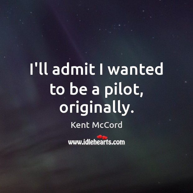 I'll admit I wanted to be a pilot, originally. Kent McCord Picture Quote