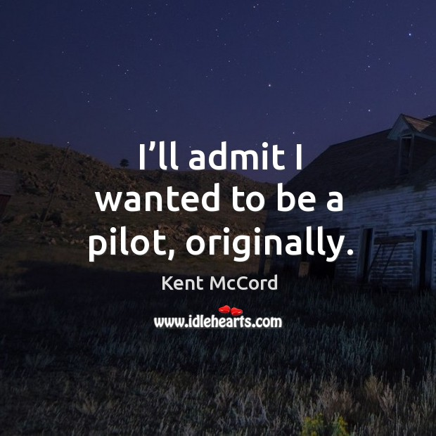 Image, I'll admit I wanted to be a pilot, originally.