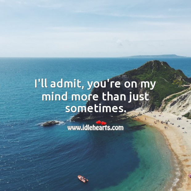 I'll admit, you're on my mind more than just sometimes. Thinking of You Quotes Image