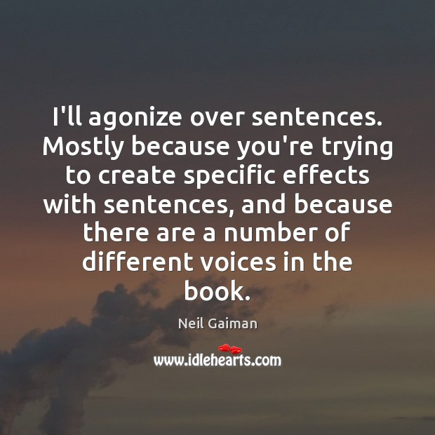 I'll agonize over sentences. Mostly because you're trying to create specific effects Image