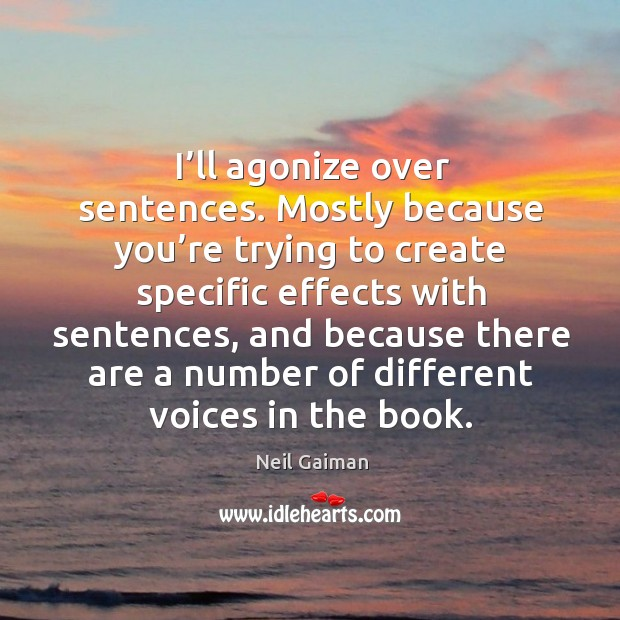 I'll agonize over sentences. Mostly because you're trying to create specific effects with sentences Image