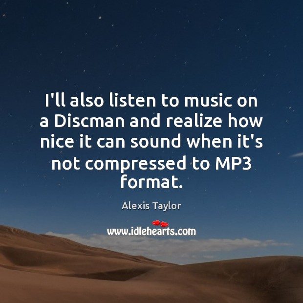 Image, I'll also listen to music on a Discman and realize how nice