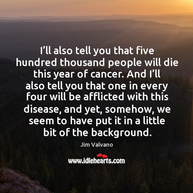 I'll also tell you that five hundred thousand people will die this year of cancer. Image