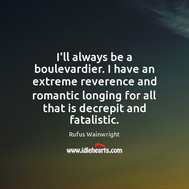 I'll always be a boulevardier. I have an extreme reverence and romantic Image
