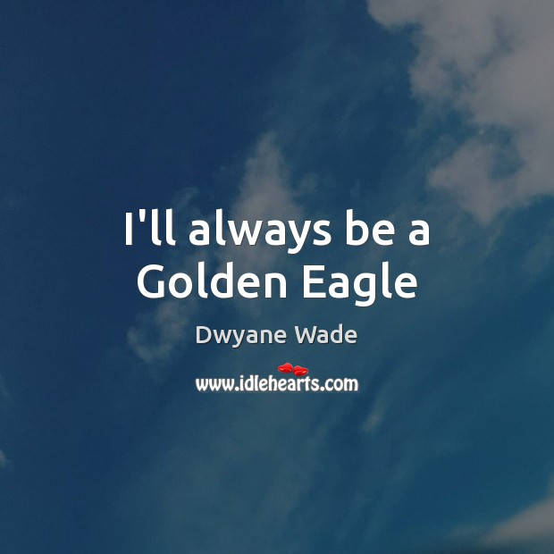 I'll always be a Golden Eagle Dwyane Wade Picture Quote