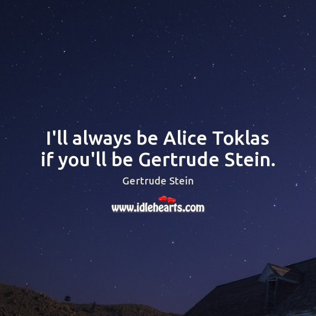 Image, I'll always be Alice Toklas if you'll be Gertrude Stein.