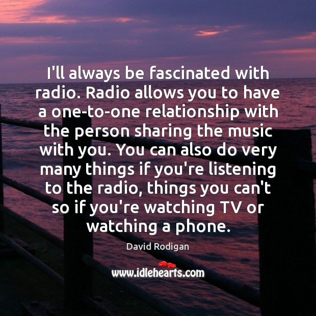 I'll always be fascinated with radio. Radio allows you to have a Image