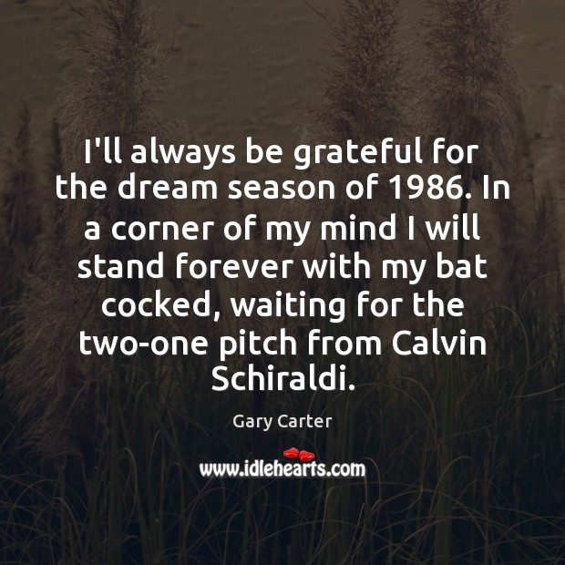 I'll always be grateful for the dream season of 1986. In a corner Be Grateful Quotes Image