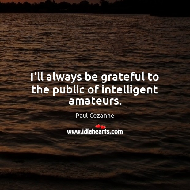 I'll always be grateful to the public of intelligent amateurs. Be Grateful Quotes Image