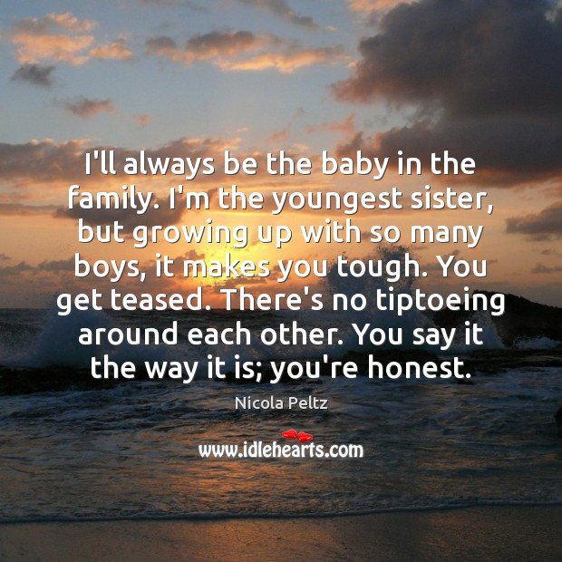 Image, I'll always be the baby in the family. I'm the youngest sister,