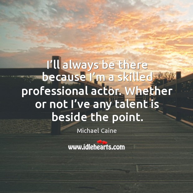 I'll always be there because I'm a skilled professional actor. Image