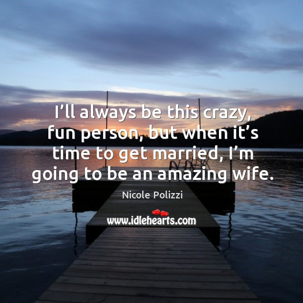 I'll always be this crazy, fun person, but when it's time to get married, I'm going to be an amazing wife. Nicole Polizzi Picture Quote