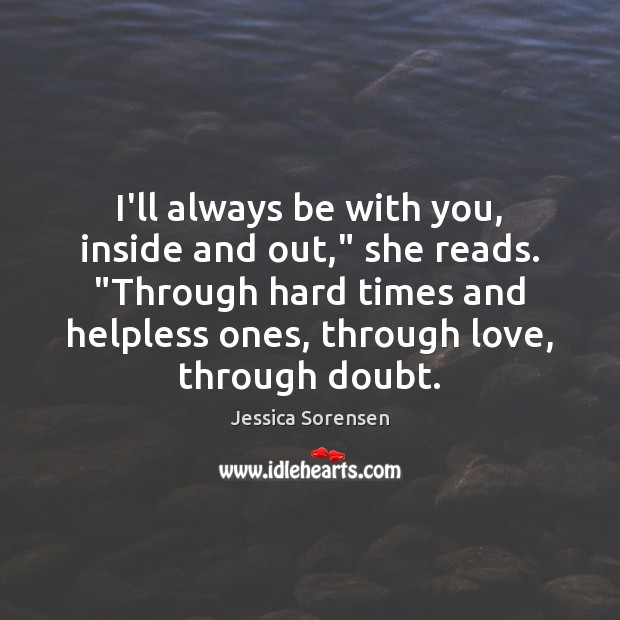 """I'll always be with you, inside and out,"""" she reads. """"Through hard Jessica Sorensen Picture Quote"""