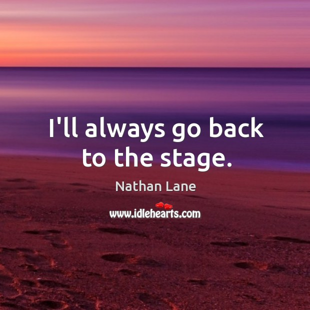 I'll always go back to the stage. Nathan Lane Picture Quote