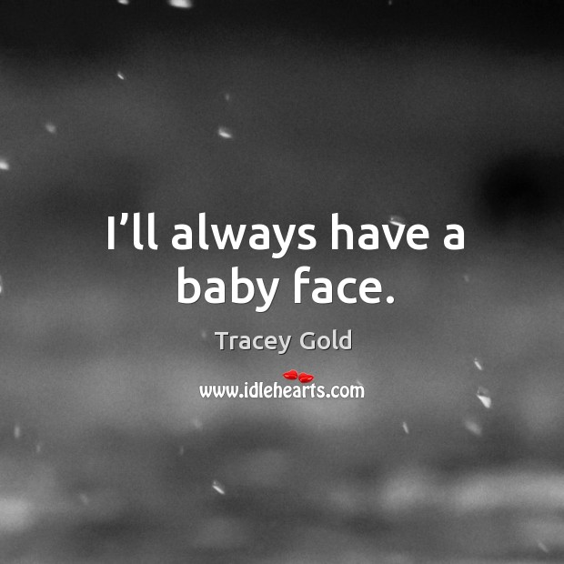 I'll always have a baby face. Tracey Gold Picture Quote