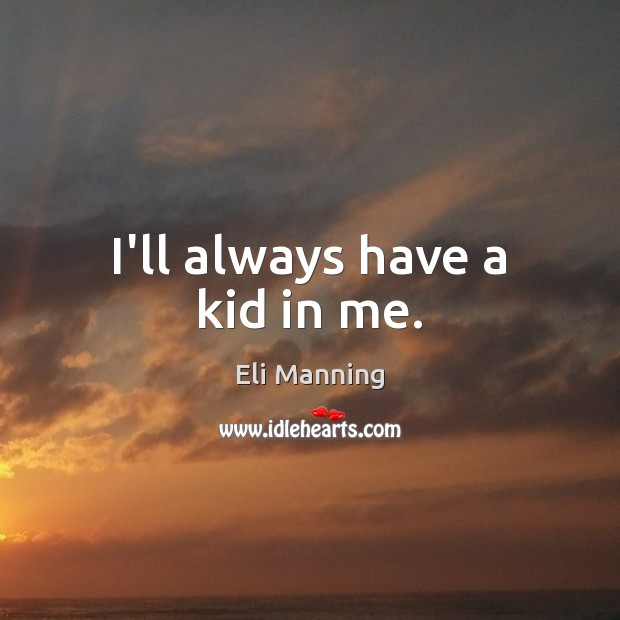 I'll always have a kid in me. Eli Manning Picture Quote