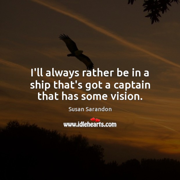 I'll always rather be in a ship that's got a captain that has some vision. Susan Sarandon Picture Quote