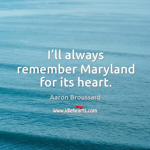 Image, I'll always remember maryland for its heart.