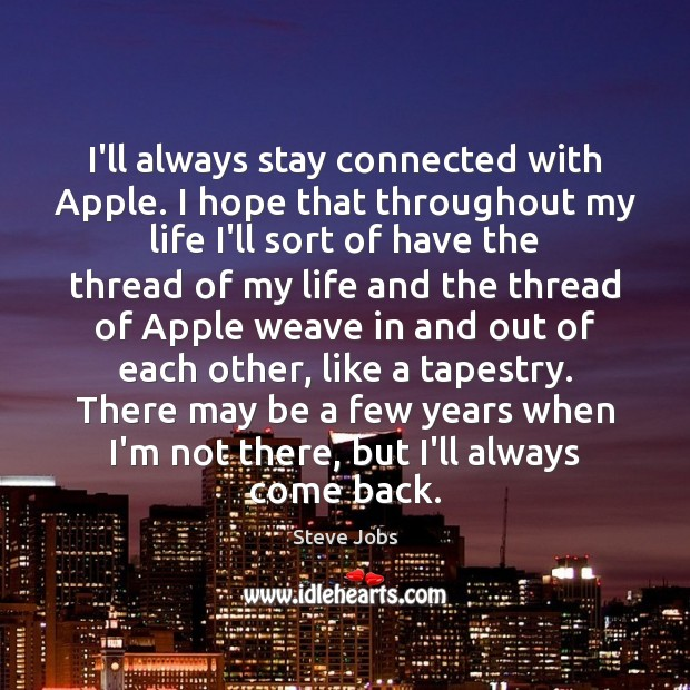 Image, I'll always stay connected with Apple. I hope that throughout my life