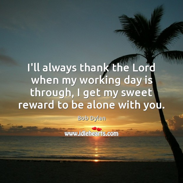 Image, I'll always thank the Lord when my working day is through, I