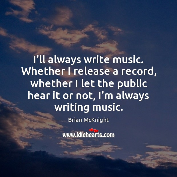 I'll always write music. Whether I release a record, whether I let Image