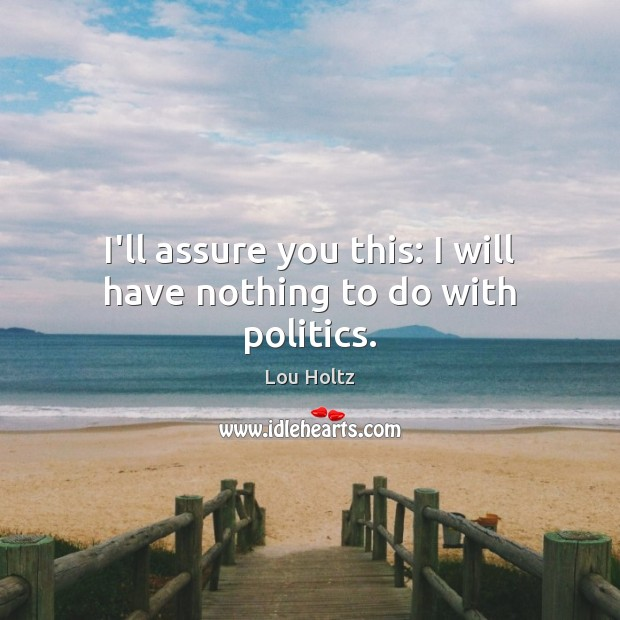 I'll assure you this: I will have nothing to do with politics. Lou Holtz Picture Quote
