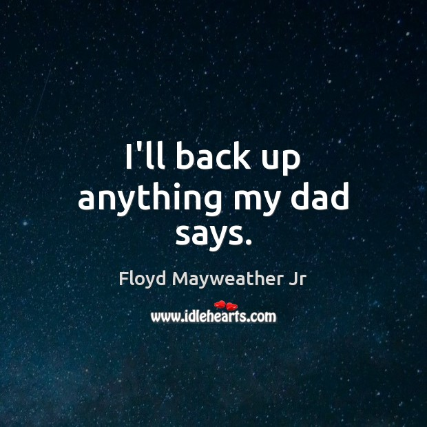 I'll back up anything my dad says. Floyd Mayweather Jr Picture Quote