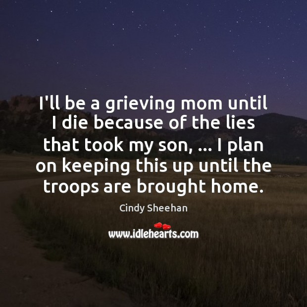 I'll be a grieving mom until I die because of the lies Cindy Sheehan Picture Quote