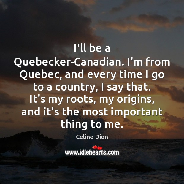 I'll be a Quebecker-Canadian. I'm from Quebec, and every time I go Celine Dion Picture Quote
