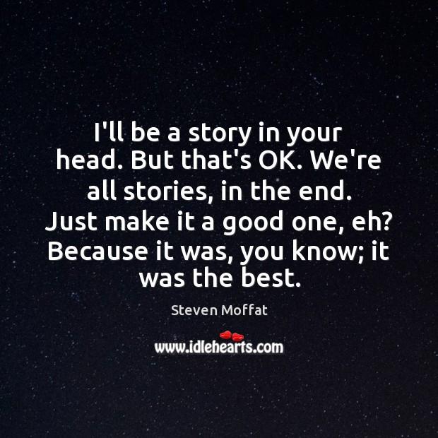 I'll be a story in your head. But that's OK. We're all Steven Moffat Picture Quote