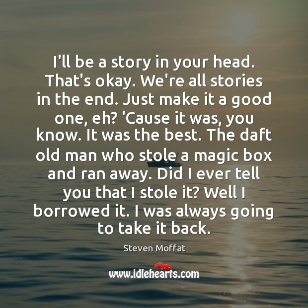 I'll be a story in your head. That's okay. We're all stories Steven Moffat Picture Quote