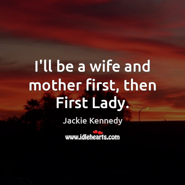 I'll be a wife and mother first, then First Lady. Image