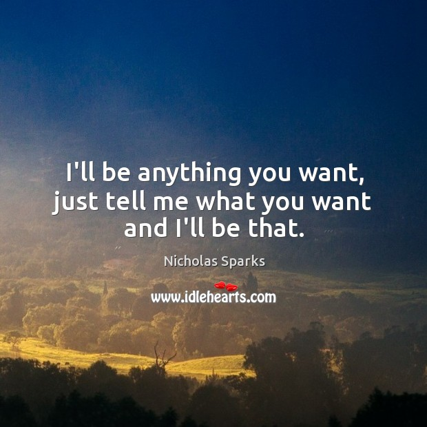 I'll be anything you want, just tell me what you want and I'll be that. Image