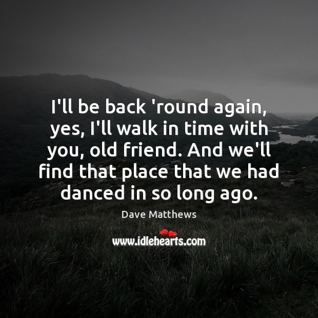 I'll be back 'round again, yes, I'll walk in time with you, Dave Matthews Picture Quote