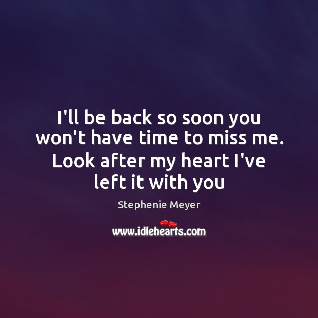 Image, I'll be back so soon you won't have time to miss me.