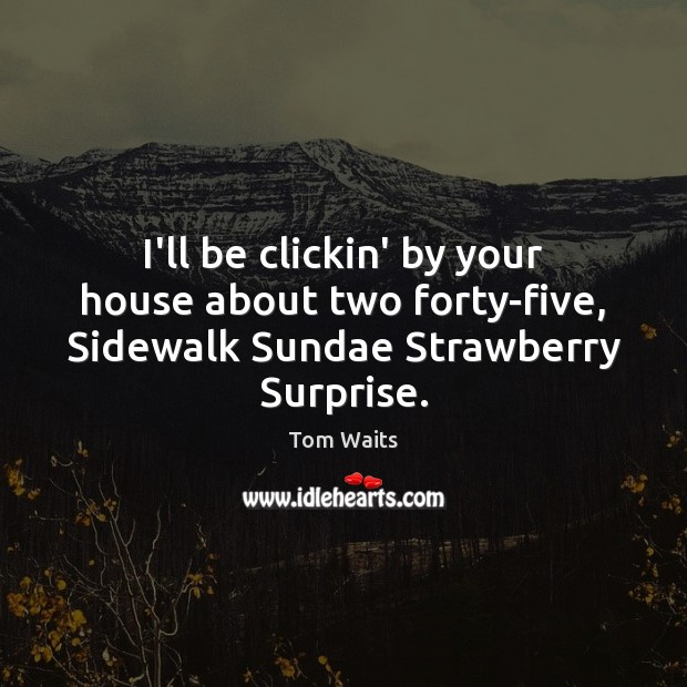 Image, I'll be clickin' by your house about two forty-five, Sidewalk Sundae Strawberry Surprise.
