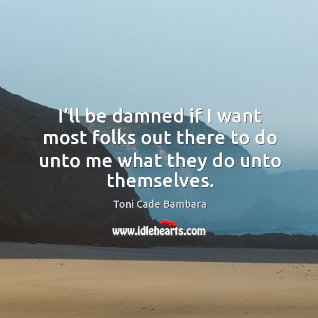 I'll be damned if I want most folks out there to do unto me what they do unto themselves. Toni Cade Bambara Picture Quote