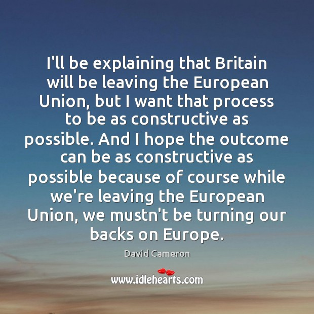 I'll be explaining that Britain will be leaving the European Union, but David Cameron Picture Quote