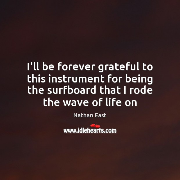Image, I'll be forever grateful to this instrument for being the surfboard that