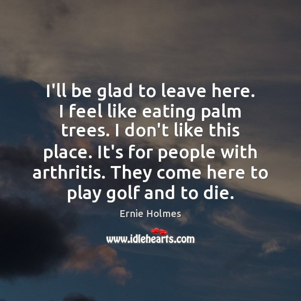 I'll be glad to leave here. I feel like eating palm trees. Image