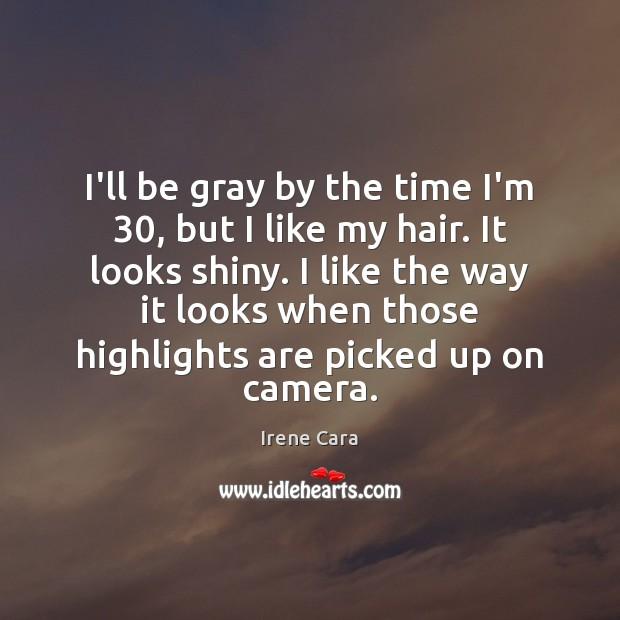 I'll be gray by the time I'm 30, but I like my hair. Irene Cara Picture Quote