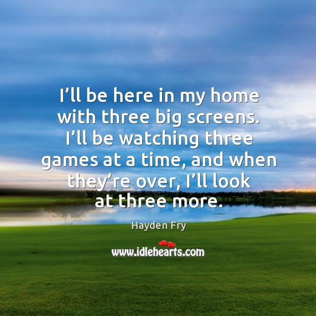 I'll be here in my home with three big screens. I'll be watching three games at a time Image