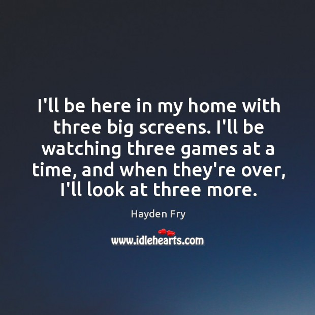 I'll be here in my home with three big screens. I'll be Image